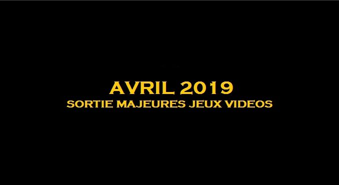 sorties majeures jeux vidéo Avril 2019 Switch, Xbox One, PS4, PC, ios, android, linux, mac